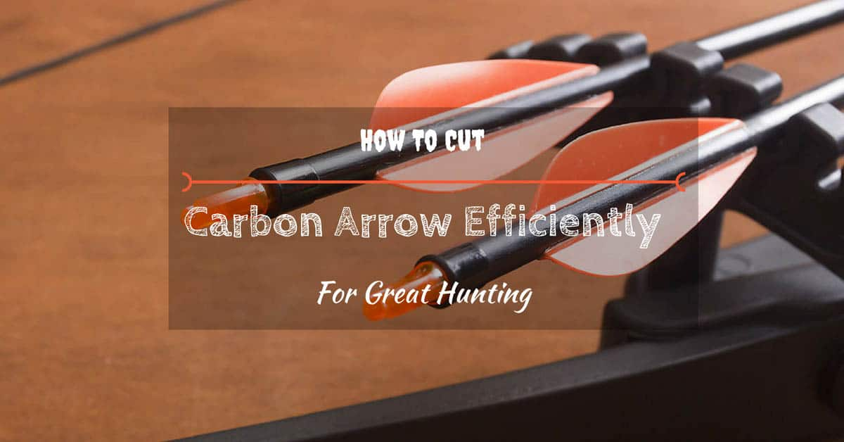 How To Cut Carbon Arrow Efficiently For Great Hunting