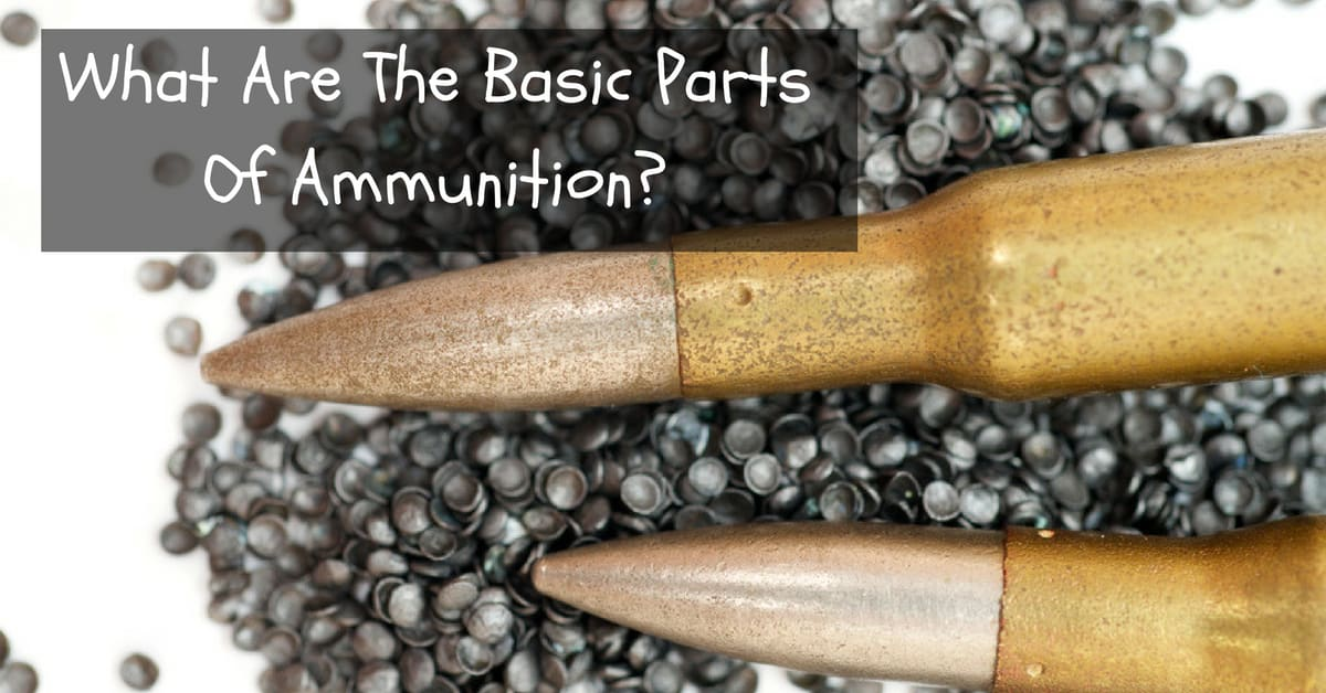 What Are The Basic Parts Of Ammunition